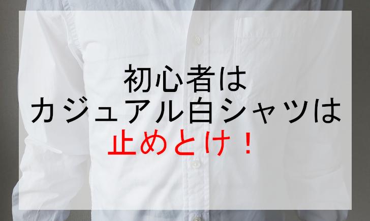 初心者はカジュアル白シャツは止めとけ!